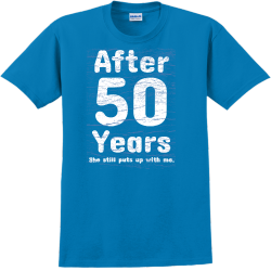 After 50 Years She Still Puts Up With Me. - Anniversary T-shirts