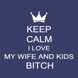 Keep Calm I Love My Wife And Kids Bitch - Anniversary T-shirts