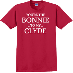 You're The Bonnie To My Clyde - Anniversary T-shirts